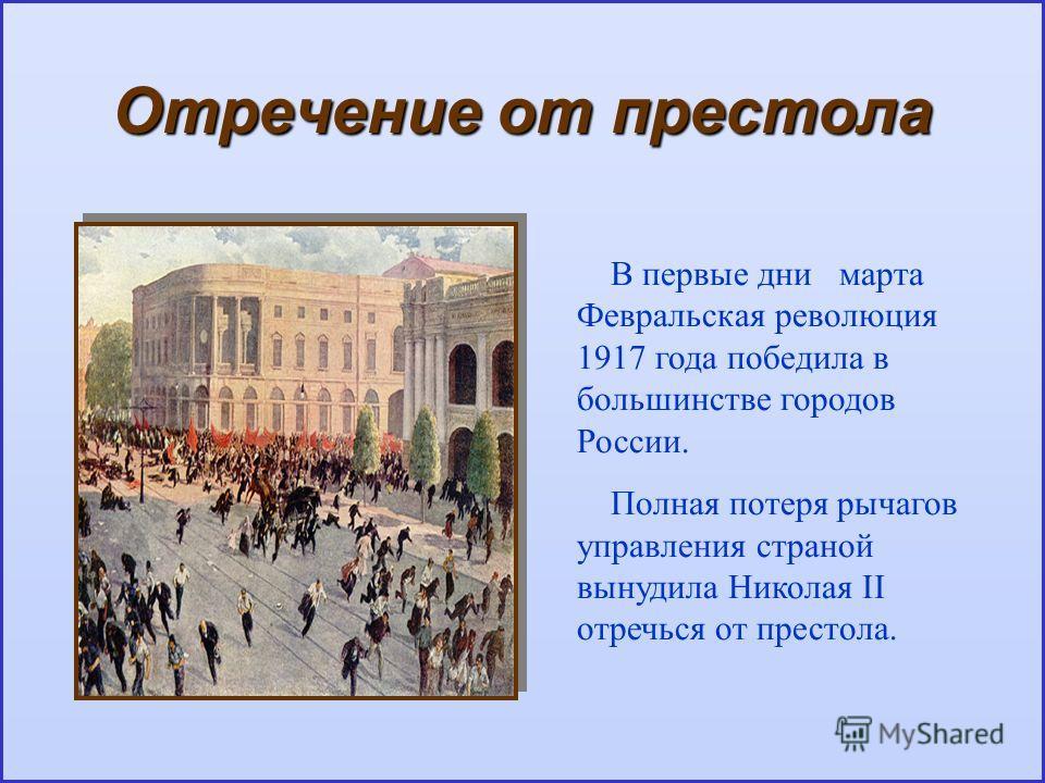 Отречение от престола В первые дни марта Февральская революция 1917 года победила в большинстве городов России. Полная потеря рычагов управления страной вынудила Николая II отречься от престола.