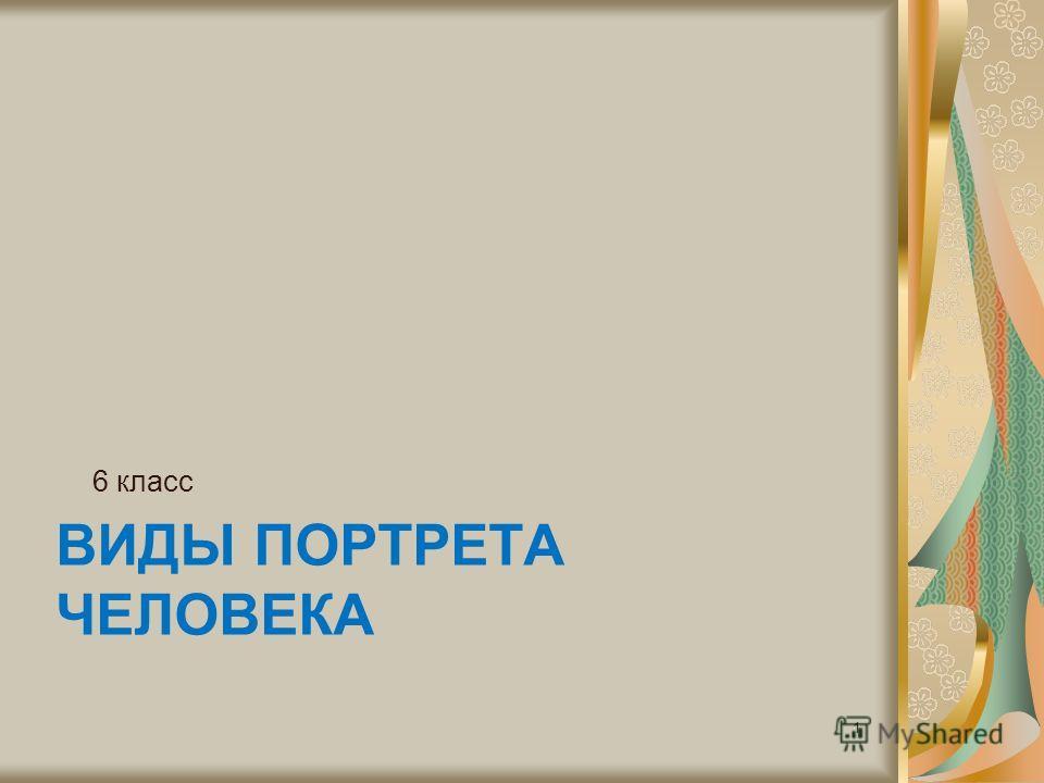 ВИДЫ ПОРТРЕТА ЧЕЛОВЕКА 6 класс 1