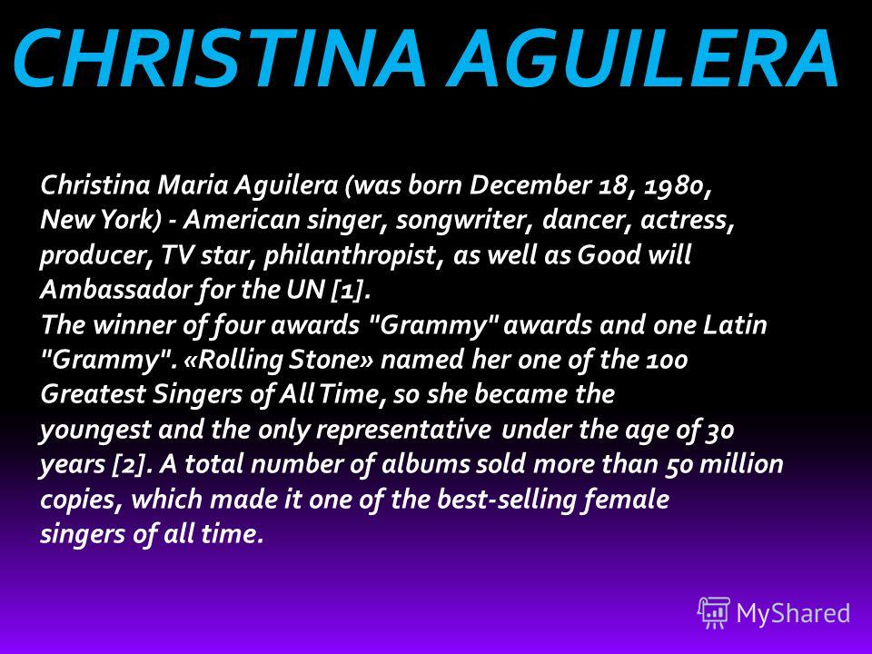 CHRISTINA AGUILERA Christina Maria Aguilera (was born December 18, 1980, New York) - American singer, songwriter, dancer, actress, producer, TV star, philanthropist, as well as Good will Ambassador for the UN [1]. The winner of four awards