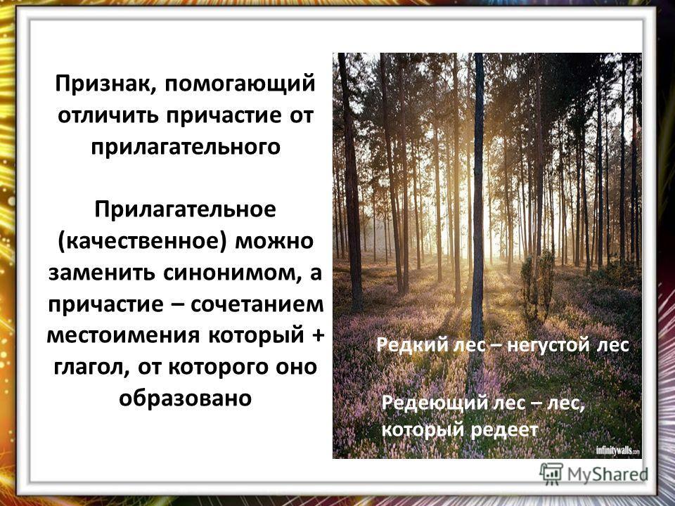 Признак, помогающий отличить причастие от прилагательного Прилагательное (качественное) можно заменить синонимом, а причастие – сочетанием местоимения который + глагол, от которого оно образовано Редкий лес – негустой лес Редеющий лес – лес, который