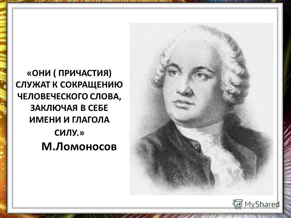 «ОНИ ( ПРИЧАСТИЯ) СЛУЖАТ К СОКРАЩЕНИЮ ЧЕЛОВЕЧЕСКОГО СЛОВА, ЗАКЛЮЧАЯ В СЕБЕ ИМЕНИ И ГЛАГОЛА СИЛУ.» М.Ломоносов