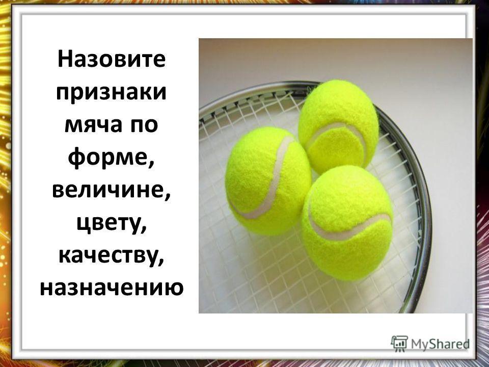 Назовите признаки мяча по форме, величине, цвету, качеству, назначению
