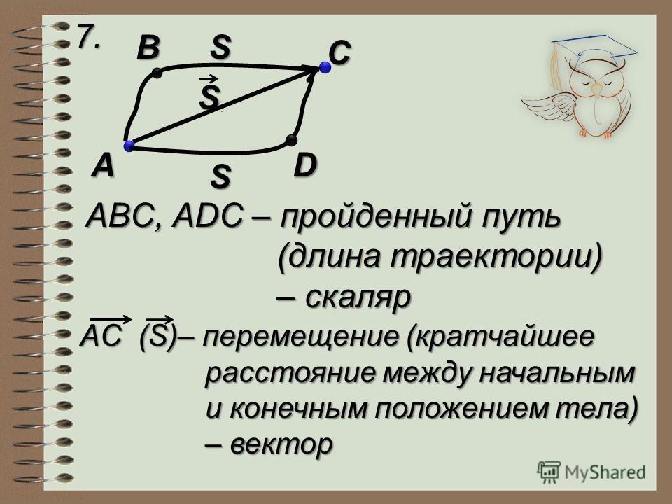 7. A B C D S S S ABC, ADC – пройденный путь (длина траектории) – скаляр AC (S)– перемещение (кратчайшее расстояние между начальным и конечным положением тела) – вектор