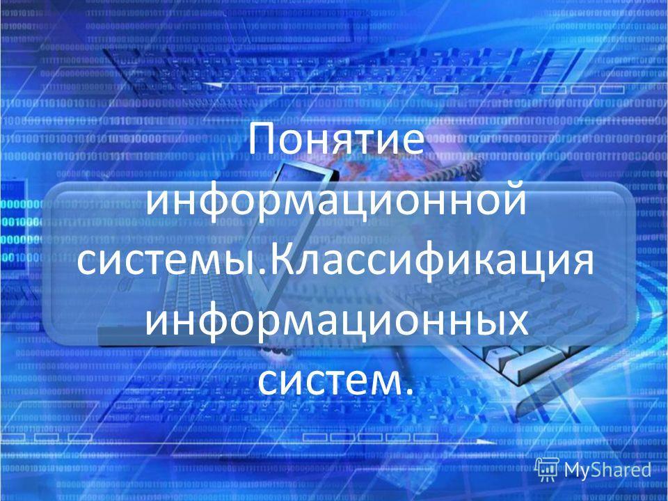 Понятие информационной системы.Классификация информационных систем.