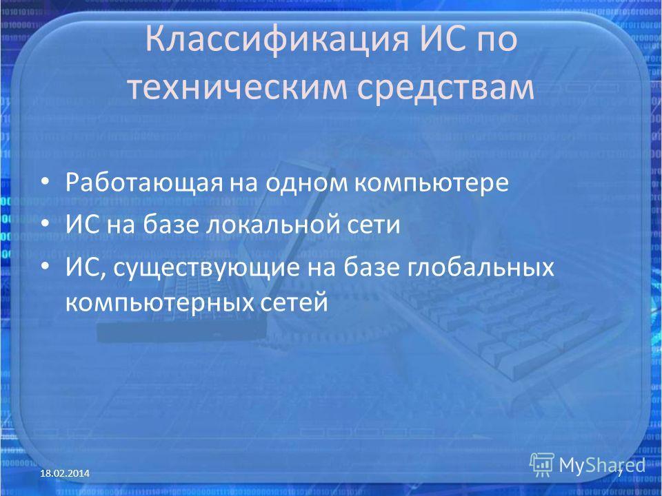 Классификация ИС по техническим средствам Работающая на одном компьютере ИС на базе локальной сети ИС, существующие на базе глобальных компьютерных сетей 18.02.20147