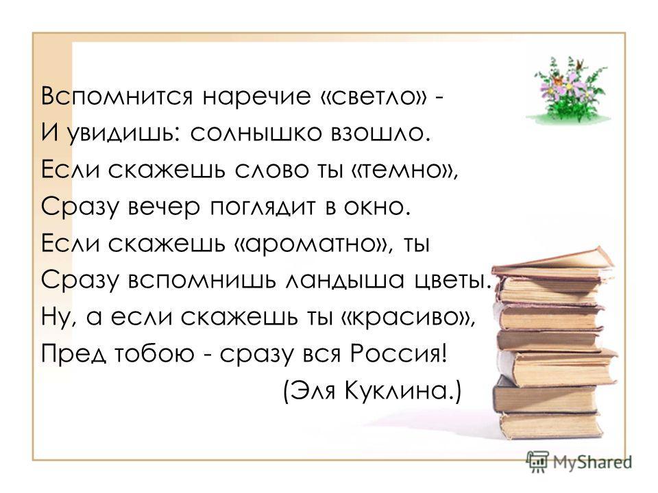 Вспомнится наречие «светло» - И увидишь: солнышко взошло. Если скажешь слово ты «темно», Сразу вечер поглядит в окно. Если скажешь «ароматно», ты Сразу вспомнишь ландыша цветы. Ну, а если скажешь ты «красиво», Пред тобою - сразу вся Россия! (Эля Кукл