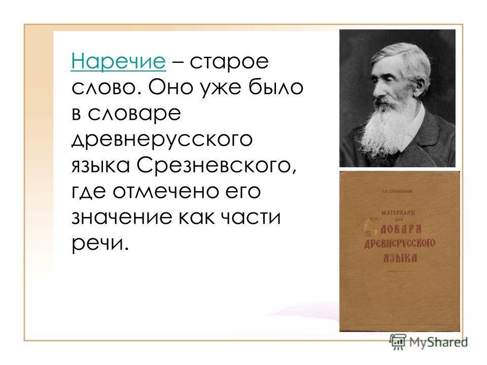 Наречие – старое слово. Оно уже было в словаре древнерусского языка Срезневского, где отмечено его значение как части речи.