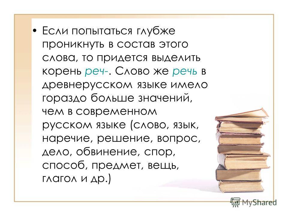 Если попытаться глубже проникнуть в состав этого слова, то придется выделить корень реч-. Слово же речь в древнерусском языке имело гораздо больше значений, чем в современном русском языке (слово, язык, наречие, решение, вопрос, дело, обвинение, спор