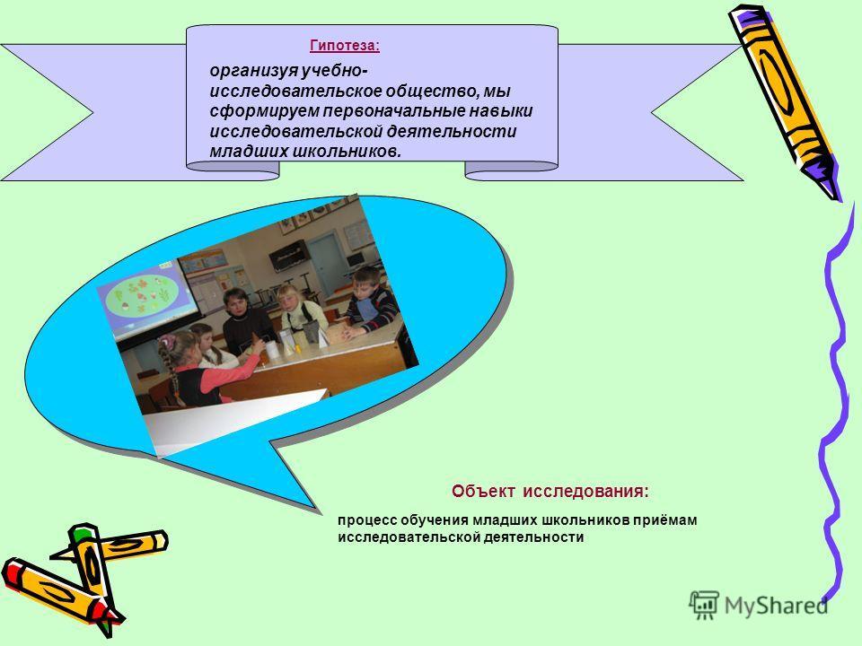 Гипотеза: организуя учебно- исследовательское общество, мы сформируем первоначальные навыки исследовательской деятельности младших школьников. Объект исследования: процесс обучения младших школьников приёмам исследовательской деятельности