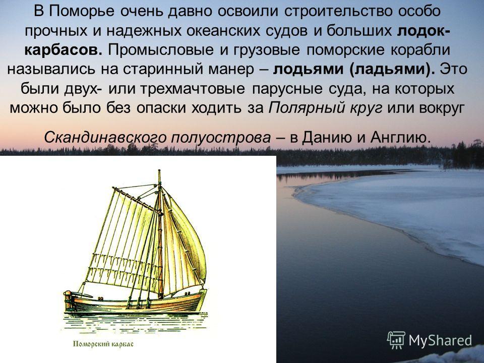 В Поморье очень давно освоили строительство особо прочных и надежных океанских судов и больших лодок- карбасов. Промысловые и грузовые поморские корабли назывались на старинный манер – лодьями (ладьями). Это были двух- или трехмачтовые парусные суда,