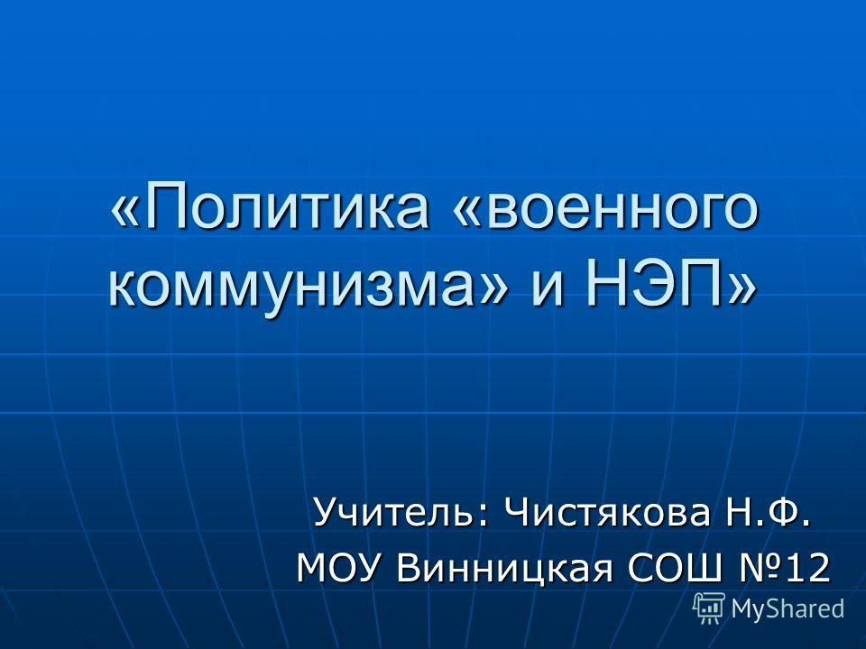 «Политика «военного коммунизма» и НЭП» Учитель: Чистякова Н.Ф. МОУ Винницкая СОШ 12