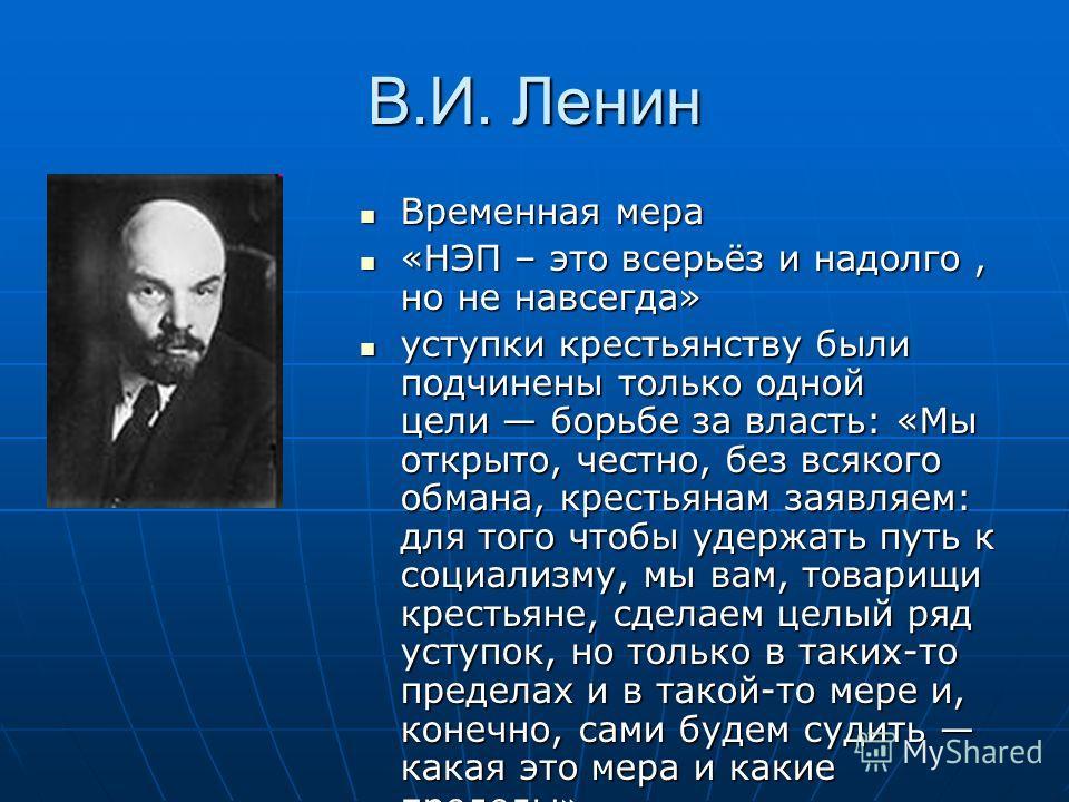 В.И. Ленин Временная мера Временная мера «НЭП – это всерьёз и надолго, но не навсегда» «НЭП – это всерьёз и надолго, но не навсегда» уступки крестьянству были подчинены только одной цели борьбе за власть: «Мы открыто, честно, без всякого обмана, крес