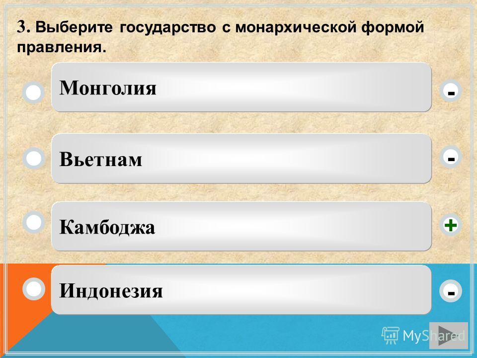 3. Выберите государство с монархической формой правления. Камбоджа Вьетнам Индонезия Монголия - - + -