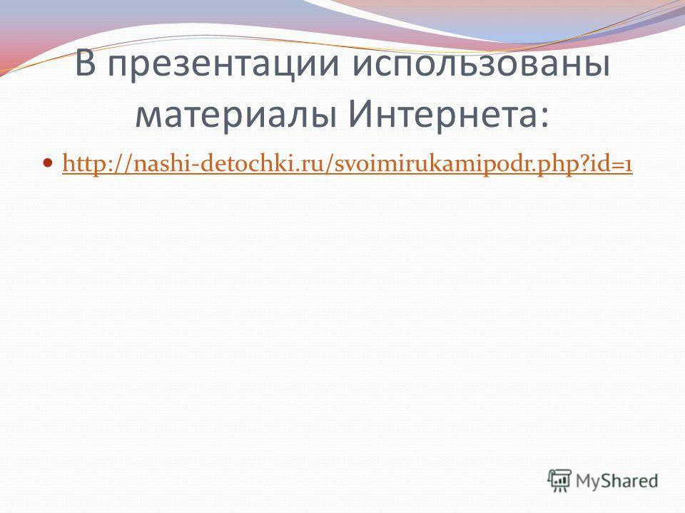 В презентации использованы материалы Интернета: http://nashi-detochki.ru/svoimirukamipodr.php?id=1