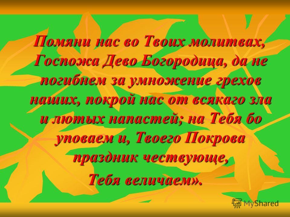 Помяни нас во Твоих молитвах, Госпожа Дево Богородица, да не погибнем за умножение грехов наших, покрой нас от всякаго зла и лютых напастей; на Тебя бо уповаем и, Твоего Покрова праздник чествующе, Помяни нас во Твоих молитвах, Госпожа Дево Богородиц