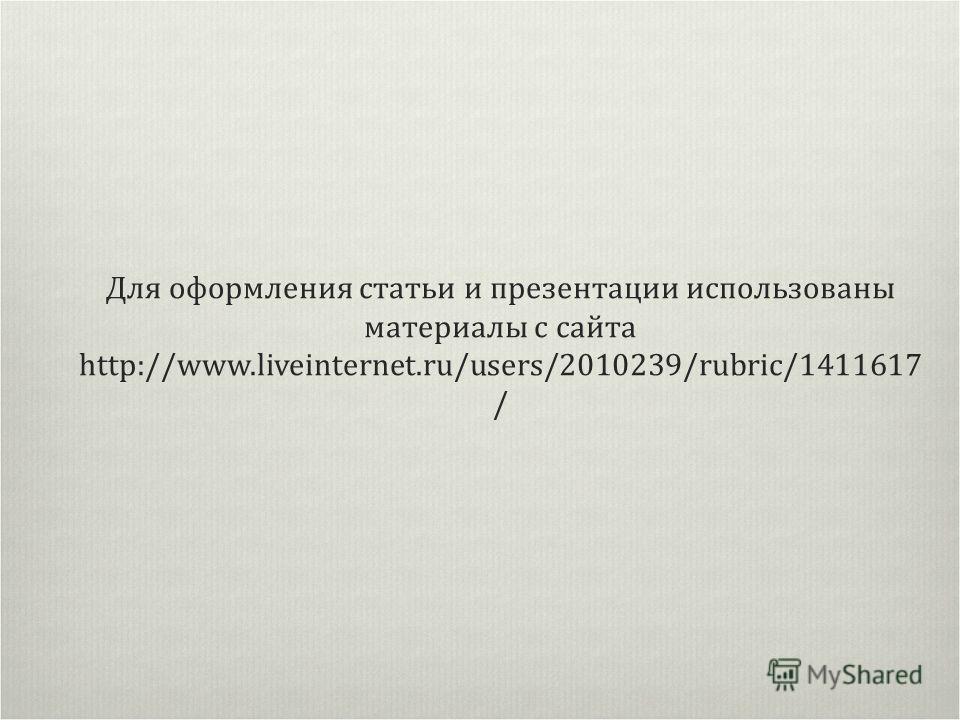 Для оформления статьи и презентации использованы материалы с сайта http://www.liveinternet.ru/users/2010239/rubric/1411617 /
