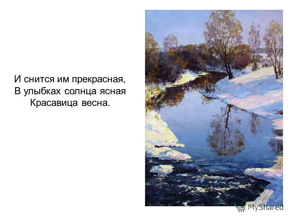 И снится им прекрасная, В улыбках солнца ясная Красавица весна.