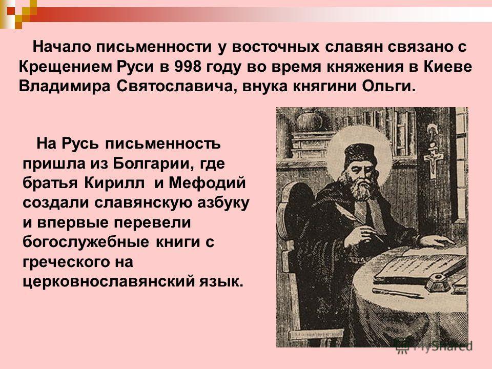 Начало письменности у восточных славян связано с Крещением Руси в 998 году во время княжения в Киеве Владимира Святославича, внука княгини Ольги. На Русь письменность пришла из Болгарии, где братья Кирилл и Мефодий создали славянскую азбуку и впервые