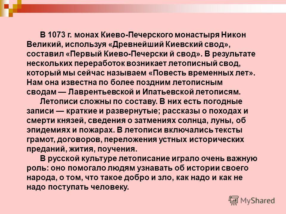 В 1073 г. монах Киево-Печерского монастыря Никон Великий, используя «Древнейший Киевский свод», составил «Первый Киево-Печерски й свод». В результате нескольких переработок возникает летописный свод, который мы сейчас называем «Повесть временных лет»