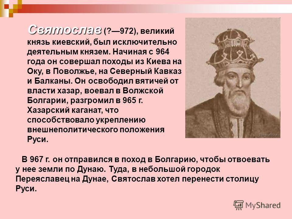 Святослав Святослав (?972), великий князь киевский, был исключительно деятельным князем. Начиная с 964 года он совершал походы из Киева на Оку, в Поволжье, на Северный Кавказ и Балканы. Он освободил вятичей от власти хазар, воевал в Волжской Болгарии