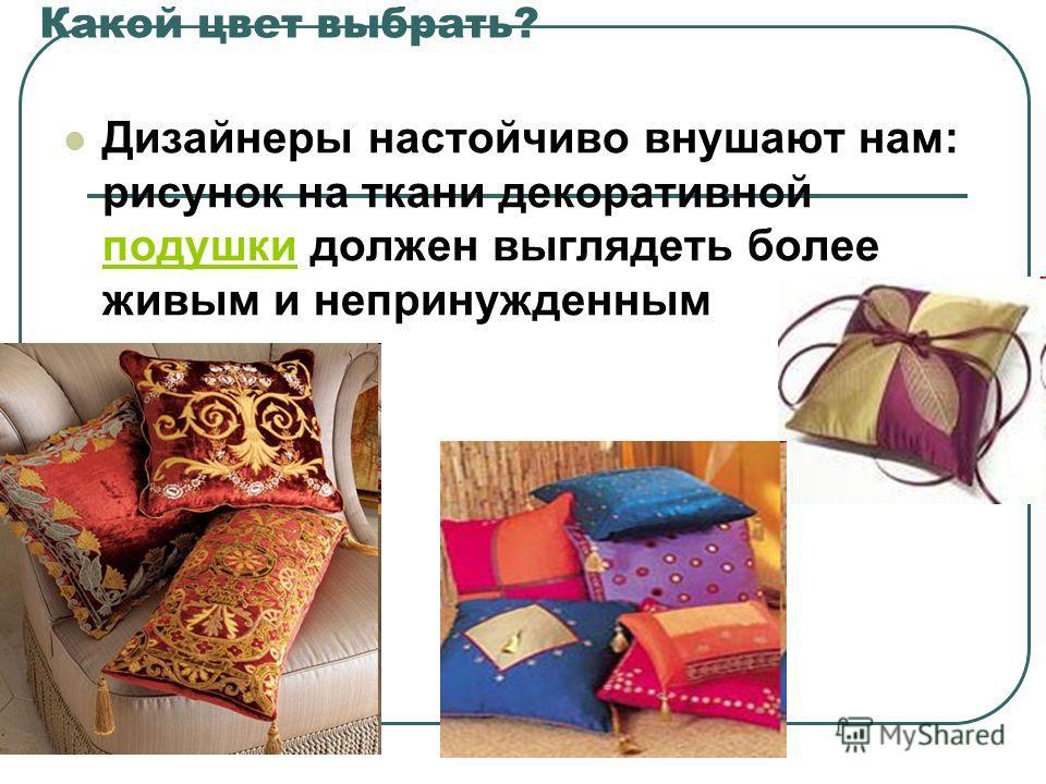 Какой цвет выбрать? Дизайнеры настойчиво внушают нам: рисунок на ткани декоративной подушки должен выглядеть более живым и непринужденным подушки
