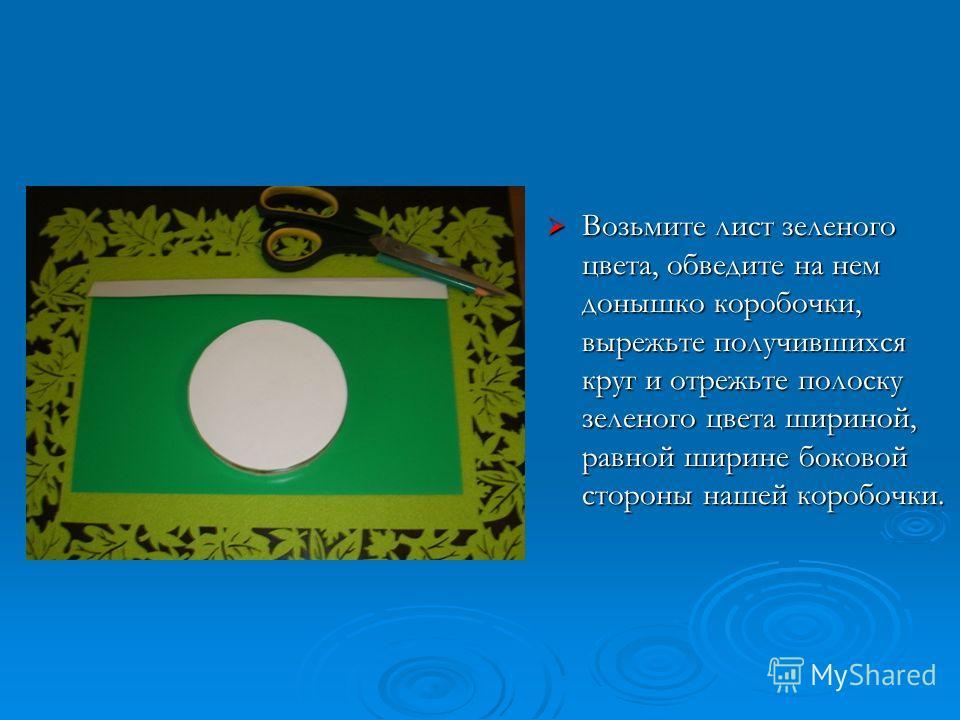 Возьмите лист зеленого цвета, обведите на нем донышко коробочки, вырежьте получившихся круг и отрежьте полоску зеленого цвета шириной, равной ширине боковой стороны нашей коробочки. Возьмите лист зеленого цвета, обведите на нем донышко коробочки, выр