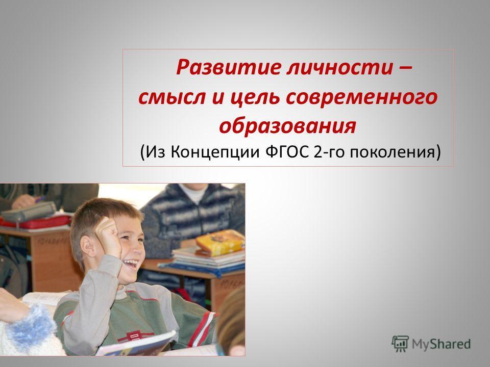 Развитие личности – смысл и цель современного образования (Из Концепции ФГОС 2-го поколения)
