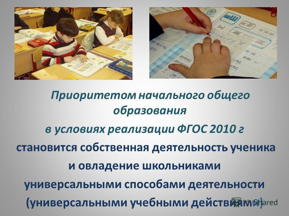 Приоритетом начального общего образования в условиях реализации ФГОС 2010 г становится собственная деятельность ученика и овладение школьниками универсальными способами деятельности (универсальными учебными действиями)