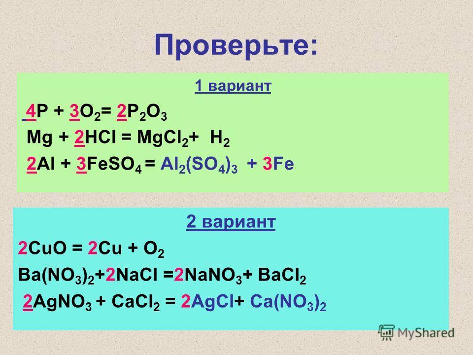 Проверьте: 1 вариант 4P + 3O 2 = 2P 2 O 3 Mg + 2HCl = MgCl 2 + H 2 2Al + 3FeSO 4 = Al 2 (SO 4 ) 3 + 3Fe 2 вариант 2CuO = 2Cu + O 2 Ba(NO 3 ) 2 +2NaCl =2NaNO 3 + BaCl 2 2AgNO 3 + CaCl 2 = 2AgCl+ Ca(NO 3 ) 2