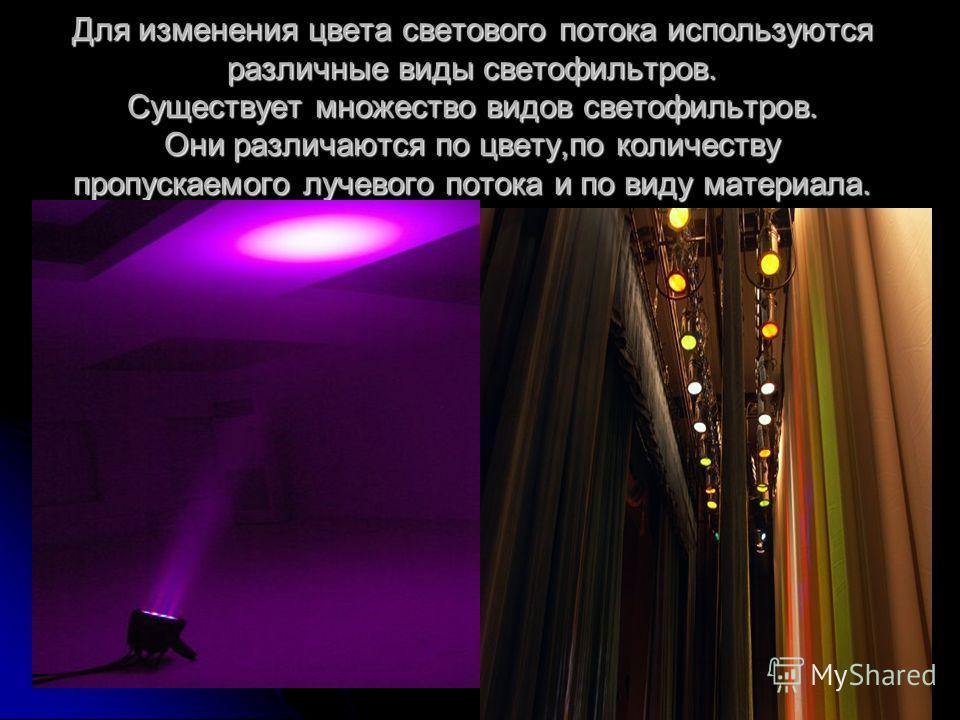 Для изменения цвета светового потока используются различные виды светофильтров. Существует множество видов светофильтров. Они различаются по цвету,по количеству пропускаемого лучевого потока и по виду материала.