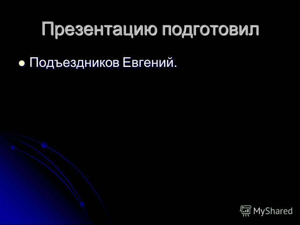 Презентацию подготовил Подъездников Евгений. Подъездников Евгений.