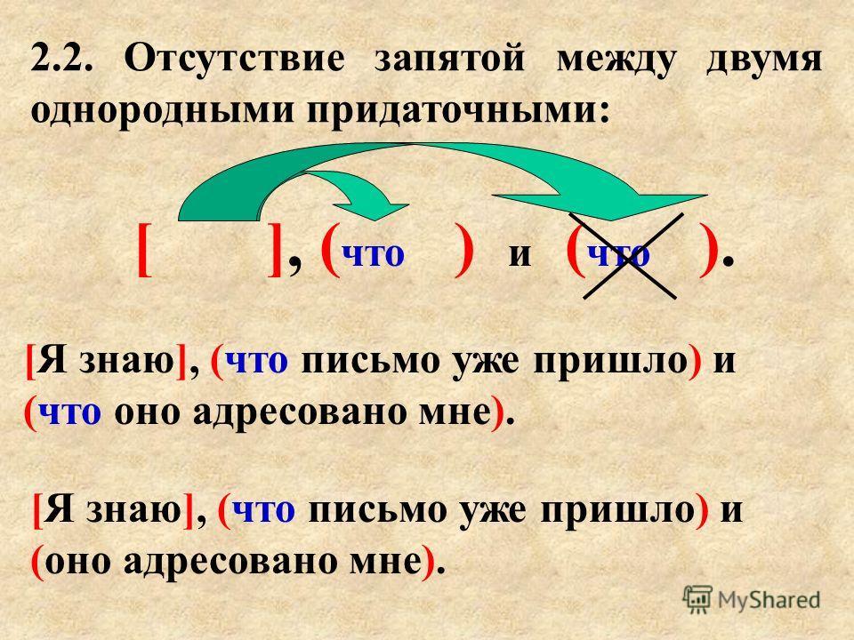 2.2. Отсутствие запятой между двумя однородными придаточными: [ ], ( что ) и ( что ). [Я знаю], (что письмо уже пришло) и (что оно адресовано мне). [Я знаю], (что письмо уже пришло) и (оно адресовано мне).
