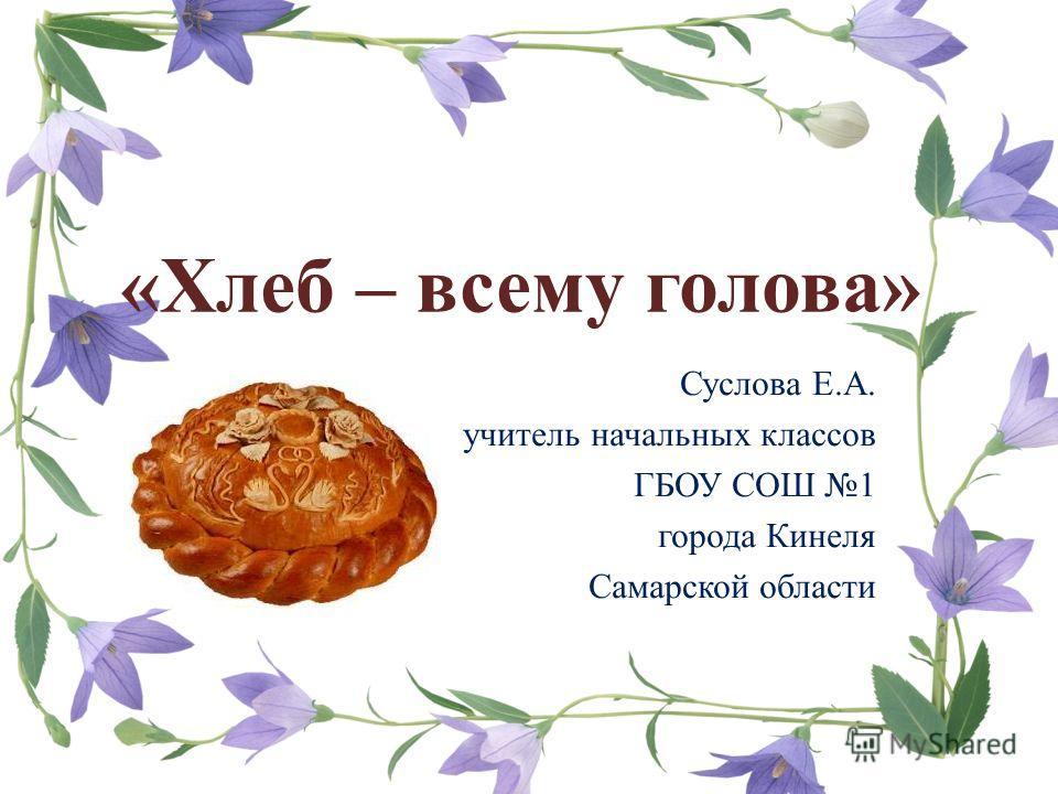 «Хлеб – всему голова» Суслова Е.А. учитель начальных классов ГБОУ СОШ 1 города Кинеля Самарской области