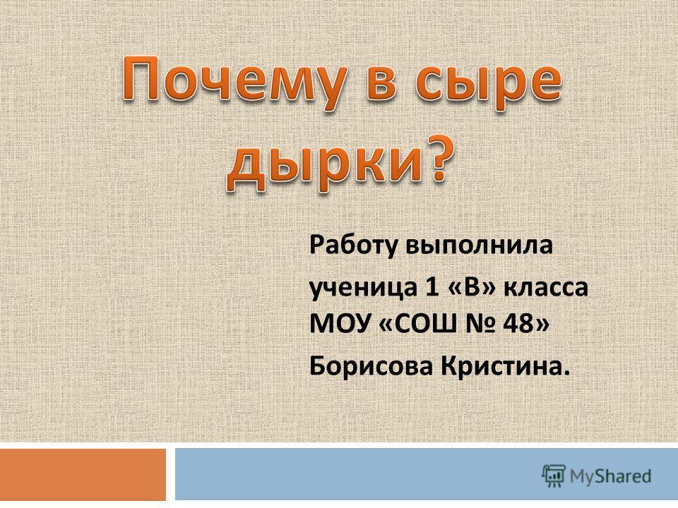 Работу выполнила ученица 1 « В » класса МОУ « СОШ 48» Борисова Кристина.