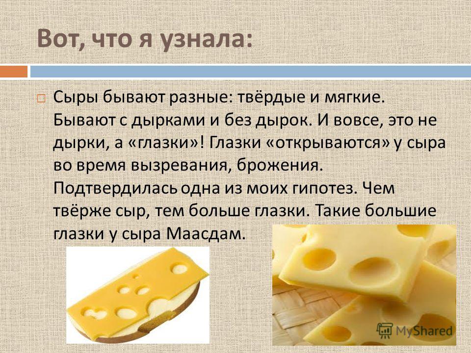 Вот, что я узнала : Сыры бывают разные : твёрдые и мягкие. Бывают с дырками и без дырок. И вовсе, это не дырки, а « глазки »! Глазки « открываются » у сыра во время вызревания, брожения. Подтвердилась одна из моих гипотез. Чем твёрже сыр, тем больше