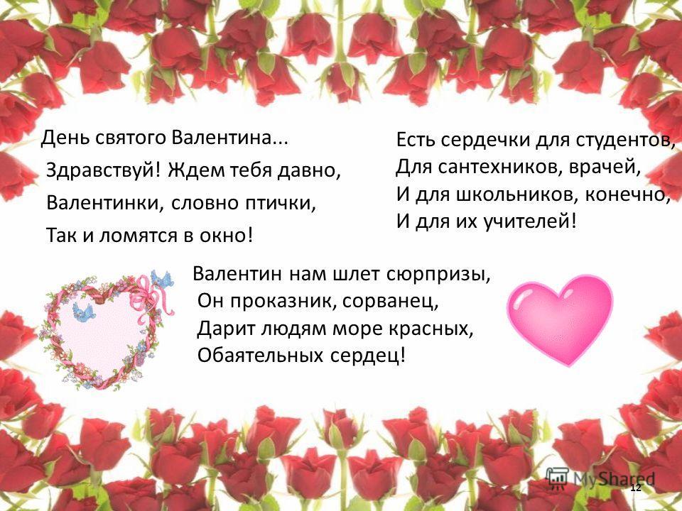 День святого Валентина... Здравствуй! Ждем тебя давно, Валентинки, словно птички, Так и ломятся в окно! Есть сердечки для студентов, Для сантехников, врачей, И для школьников, конечно, И для их учителей! Валентин нам шлет сюрпризы, Он проказник, сорв