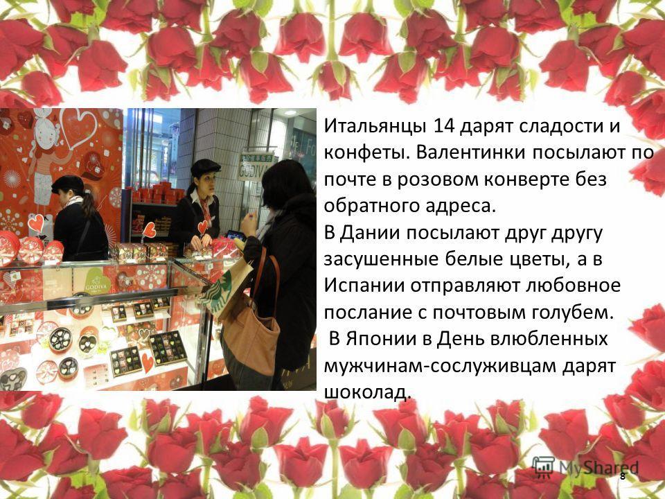 Итальянцы 14 дарят сладости и конфеты. Валентинки посылают по почте в розовом конверте без обратного адреса. В Дании посылают друг другу засушенные белые цветы, а в Испании отправляют любовное послание с почтовым голубем. В Японии в День влюбленных м