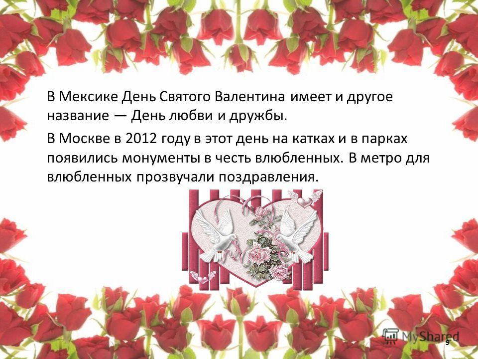 В Мексике День Святого Валентина имеет и другое название День любви и дружбы. В Москве в 2012 году в этот день на катках и в парках появились монументы в честь влюбленных. В метро для влюбленных прозвучали поздравления. 9