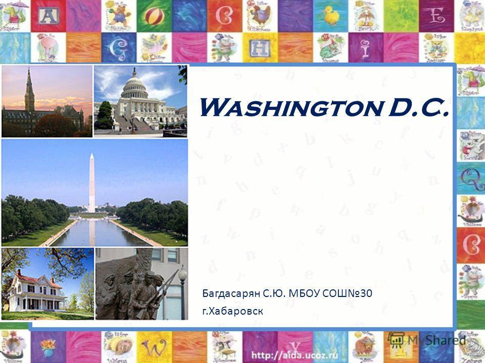 Washington D.C. Багдасарян С.Ю. МБОУ СОШ30 г.Хабаровск