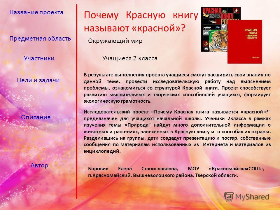Название проекта Почему Красную книгу называют «красной»? Предметная область Окружающий мир УчастникиУчащиеся 2 класса Цели и задачи В результате выполнения проекта учащиеся смогут расширить свои знания по данной теме, провести исследовательскую рабо
