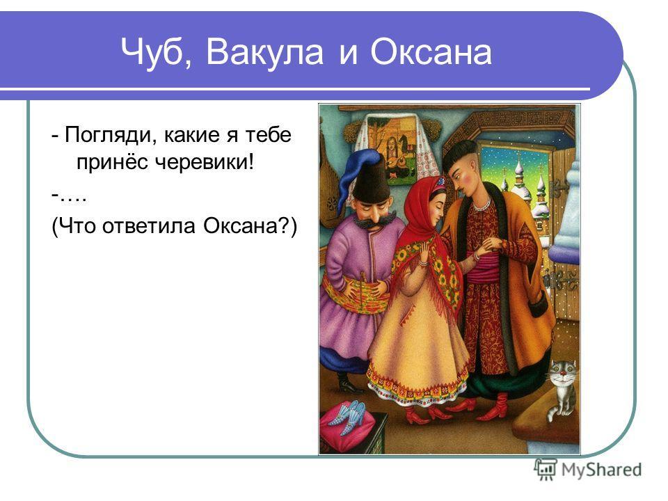 Чуб, Вакула и Оксана - Погляди, какие я тебе принёс черевики! -…. (Что ответила Оксана?)
