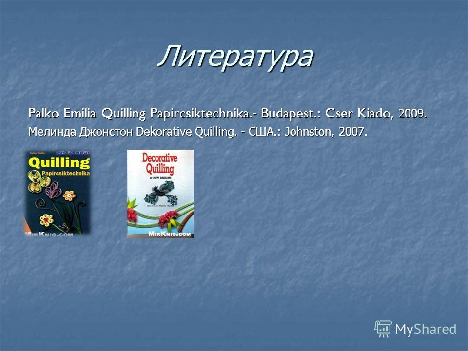 Литература Palko Emilia Quilling Papircsiktechnika.- Budapest.: Cser Kiado, 2009. Мелинда Джонстон Dekorative Quilling. - США.: Johnston, 2007.
