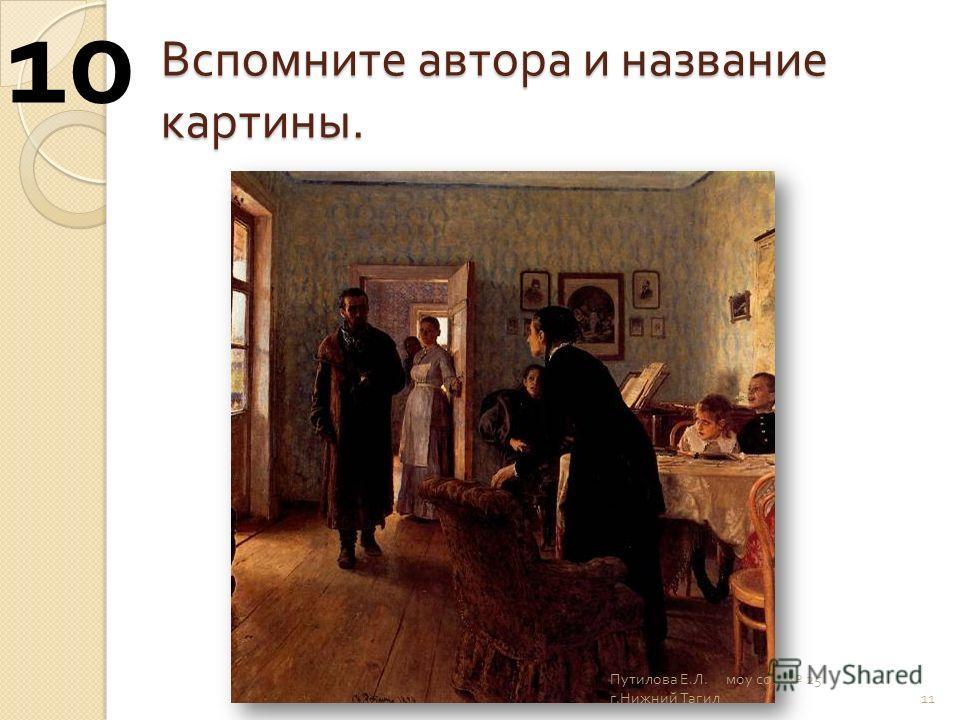 Вспомните автора и название картины. 11 10 Путилова Е. Л. моу сош 25 г. Нижний Тагил