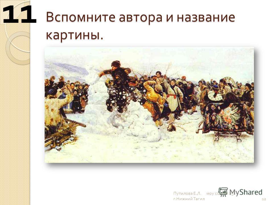 Вспомните автора и название картины. 12 11 Путилова Е. Л. моу сош 25 г. Нижний Тагил