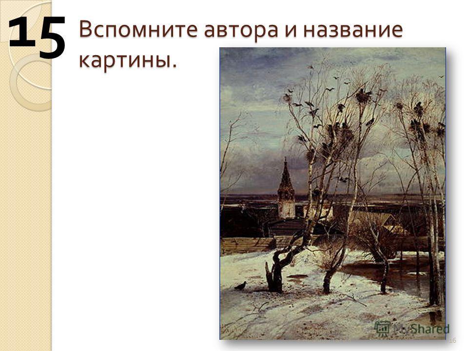 Вспомните автора и название картины. 16 15 Путилова Е. Л. моу сош 25 г. Нижний Тагил
