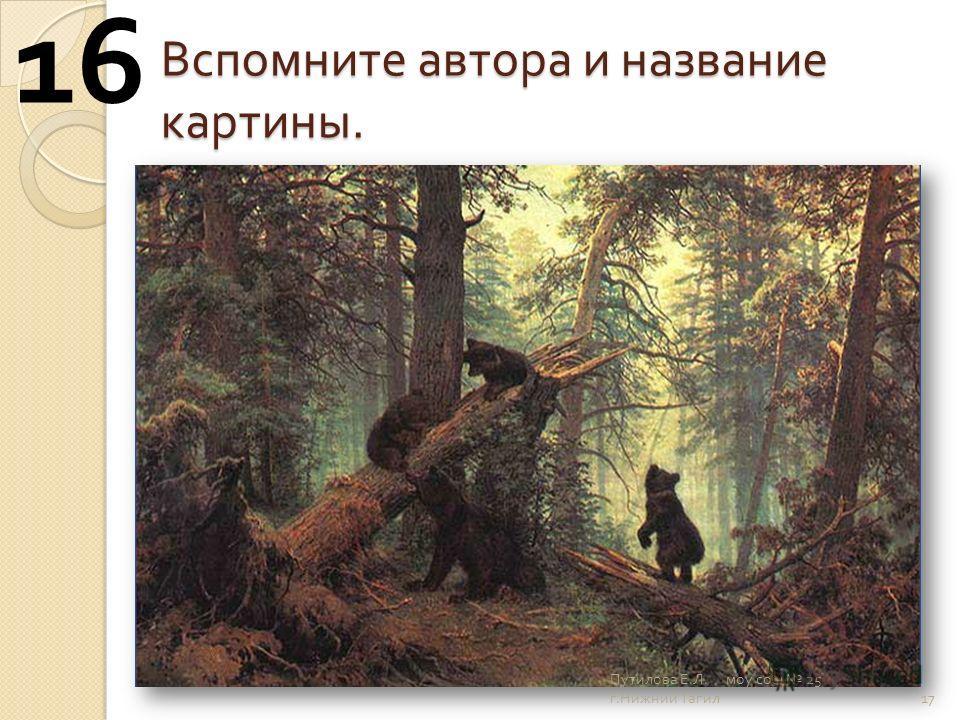 Вспомните автора и название картины. 17 16 Путилова Е. Л. моу сош 25 г. Нижний Тагил
