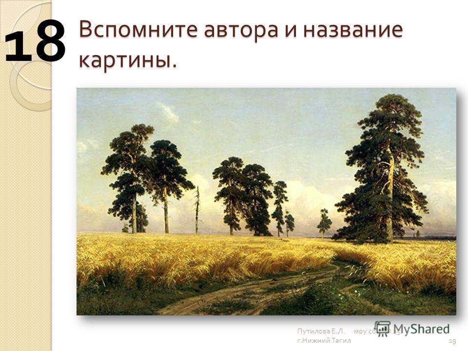 Вспомните автора и название картины. 19 18 Путилова Е. Л. моу сош 25 г. Нижний Тагил