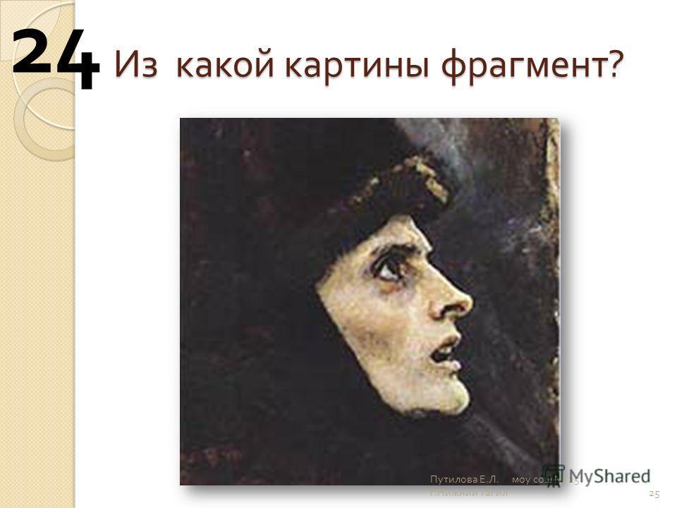 Из какой картины фрагмент ? 25 24 Путилова Е. Л. моу сош 25 г. Нижний Тагил
