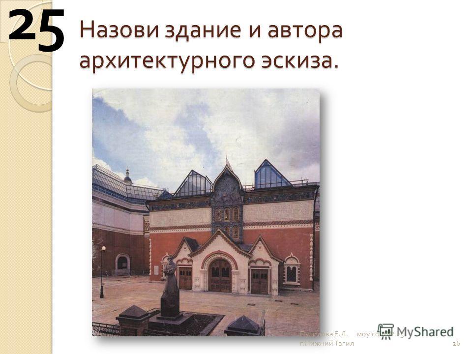 Назови здание и автора архитектурного эскиза. 26 25 Путилова Е. Л. моу сош 25 г. Нижний Тагил
