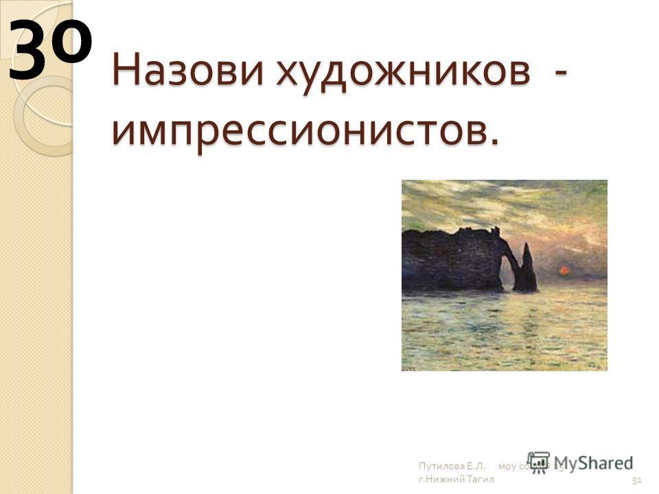 Назови художников - импрессионистов. 31 30 Путилова Е. Л. моу сош 25 г. Нижний Тагил
